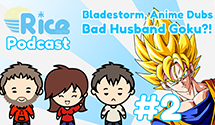 Rice Digital Podcast: Bladestorm, Anime Dubs, Bad Husband Goku?!