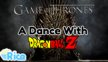 A Dance With Dragon Ball Z – Game of Thrones x Dragon Ball Z